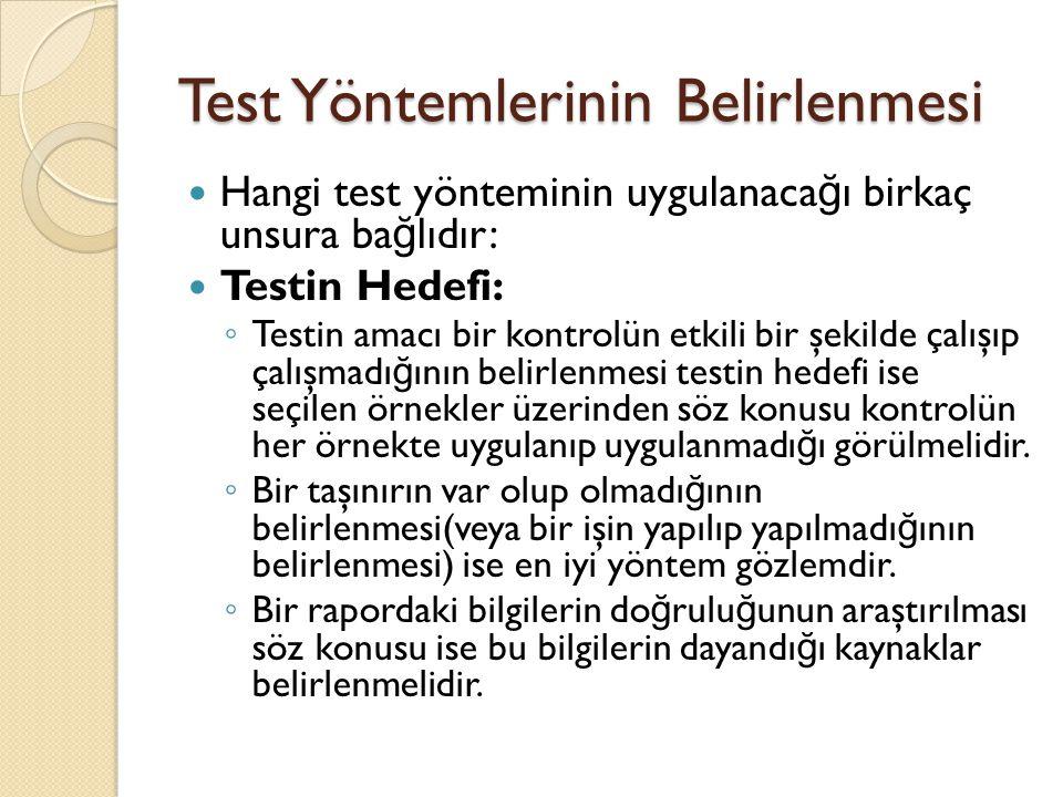 Test Yöntemlerinin Belirlenmesi Hangi test yönteminin uygulanaca ğ ı birkaç unsura ba ğ lıdır: Testin Hedefi: ◦ Testin amacı bir kontrolün etkili bir şekilde çalışıp çalışmadı ğ ının belirlenmesi testin hedefi ise seçilen örnekler üzerinden söz konusu kontrolün her örnekte uygulanıp uygulanmadı ğ ı görülmelidir.