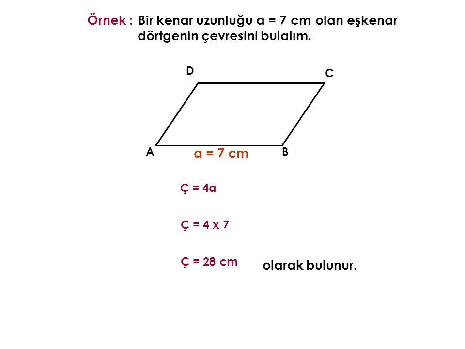 AB C D Örnek : a = 7 cm olarak bulunur. Ç = 4a Bir kenar uzunluğu a = 7 cm olan eşkenar dörtgenin çevresini bulalım. Ç = 4 x 7 Ç = 28 cm