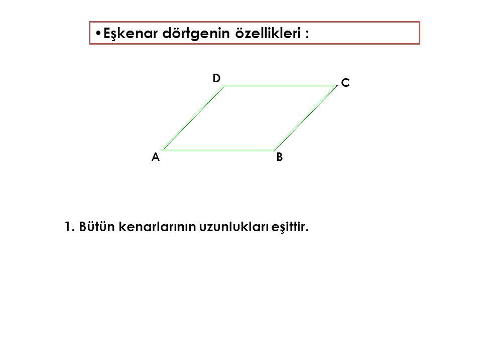 Eşkenar dörtgenin özellikleri : 1. Bütün kenarlarının uzunlukları eşittir. AB C D