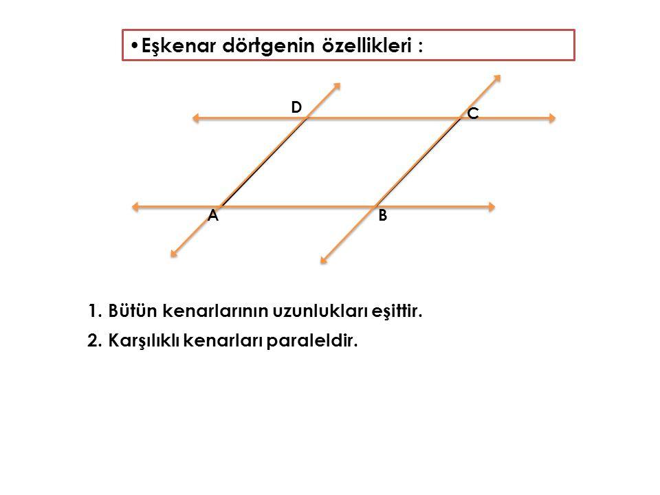 Eşkenar dörtgenin özellikleri : 1. Bütün kenarlarının uzunlukları eşittir. 2. Karşılıklı kenarları paraleldir. AB C D