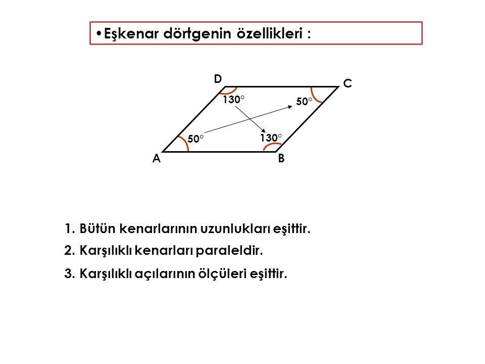 Eşkenar dörtgenin özellikleri : 1. Bütün kenarlarının uzunlukları eşittir. 2. Karşılıklı kenarları paraleldir. 3. Karşılıklı açılarının ölçüleri eşitt