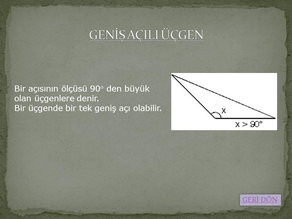 Bir açısının ölçüsü 90° den büyük olan üçgenlere denir. Bir üçgende bir tek geniş açı olabilir. GERİ DÖN