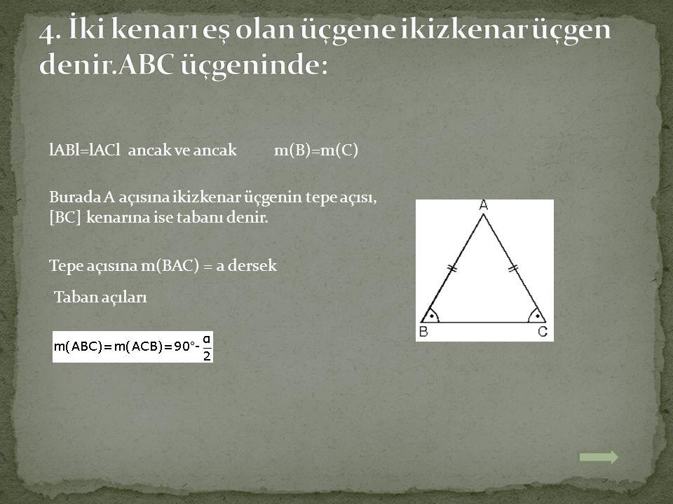 lABl=lACl ancak ve ancak m(B)=m(C) Burada A açısına ikizkenar üçgenin tepe açısı, [BC] kenarına ise tabanı denir. Tepe açısına m(BAC) = a dersek Taban