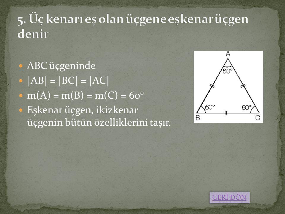 ABC üçgeninde |AB| = |BC| = |AC| m(A) = m(B) = m(C) = 60° Eşkenar üçgen, ikizkenar üçgenin bütün özelliklerini taşır. GERİ DÖN