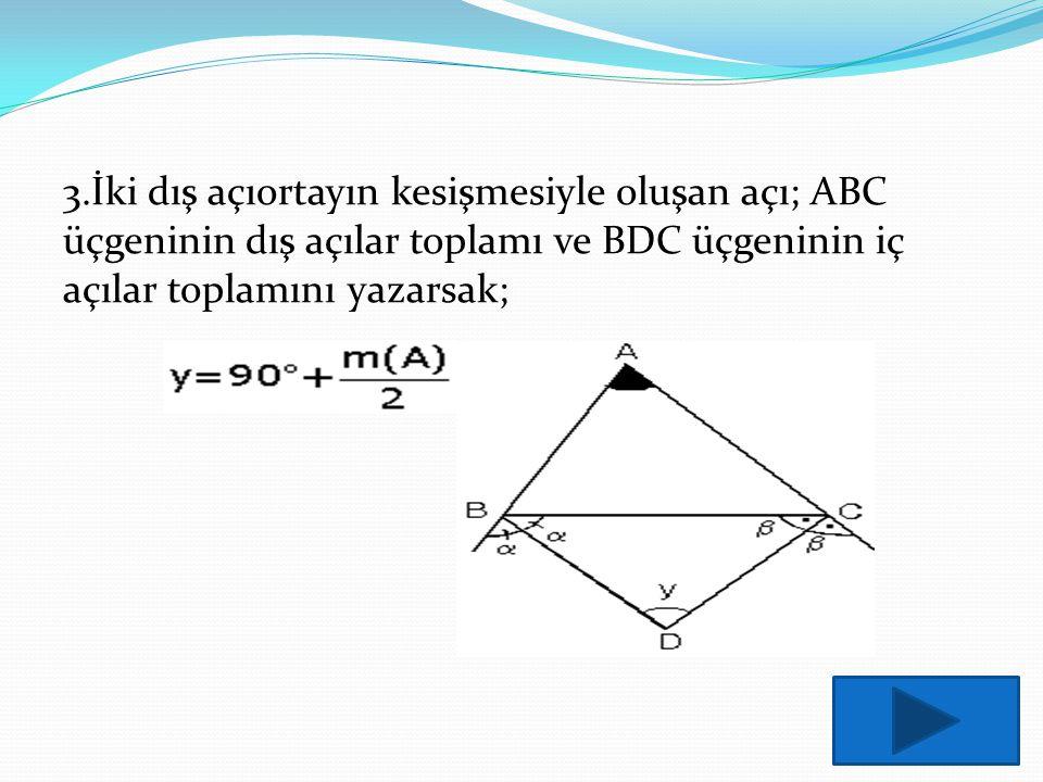 3.İki dış açıortayın kesişmesiyle oluşan açı; ABC üçgeninin dış açılar toplamı ve BDC üçgeninin iç açılar toplamını yazarsak;