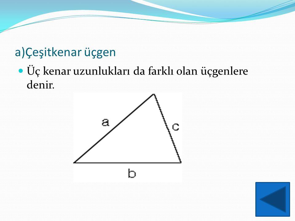 a)Çeşitkenar üçgen Üç kenar uzunlukları da farklı olan üçgenlere denir.