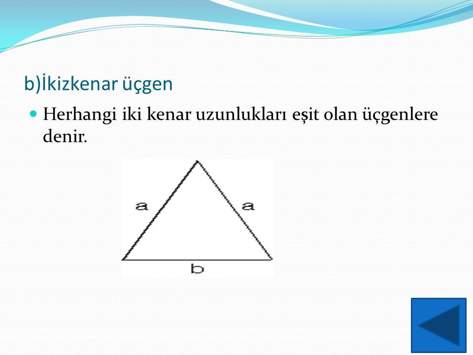 b)İkizkenar üçgen Herhangi iki kenar uzunlukları eşit olan üçgenlere denir.