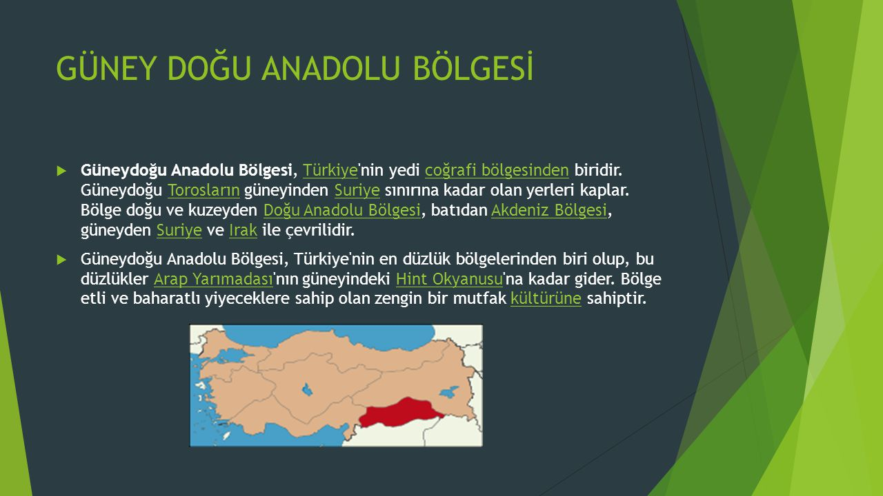 GÜNEY DOĞU ANADOLU BÖLGESİ  Güneydoğu Anadolu Bölgesi, Türkiye'nin yedi coğrafi bölgesinden biridir. Güneydoğu Torosların güneyinden Suriye sınırına