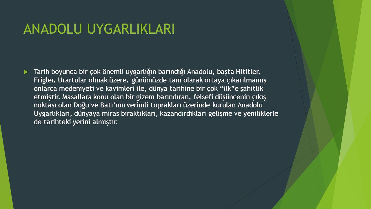 ANADOLU UYGARLIKLARI  Tarih boyunca bir çok önemli uygarlığın barındığı Anadolu, başta Hititler, Frigler, Urartular olmak üzere, günümüzde tam olarak