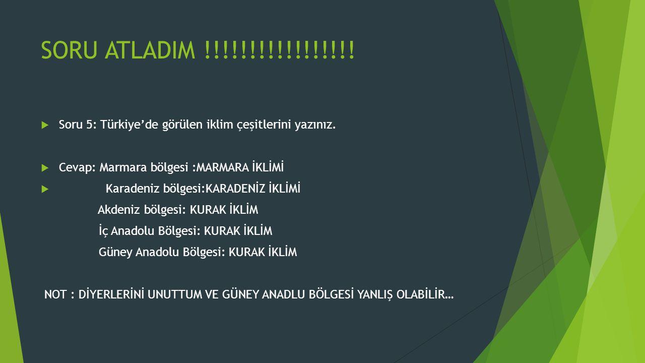 SORU ATLADIM !!!!!!!!!!!!!!!!!  Soru 5: Türkiye'de görülen iklim çeşitlerini yazınız.  Cevap: Marmara bölgesi :MARMARA İKLİMİ  Karadeniz bölgesi:KA