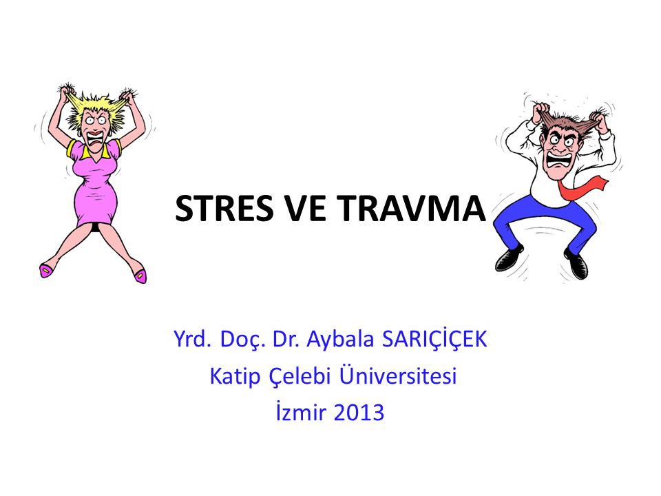 STRES VE TRAVMA Yrd. Doç. Dr. Aybala SARIÇİÇEK Katip Çelebi Üniversitesi İzmir 2013