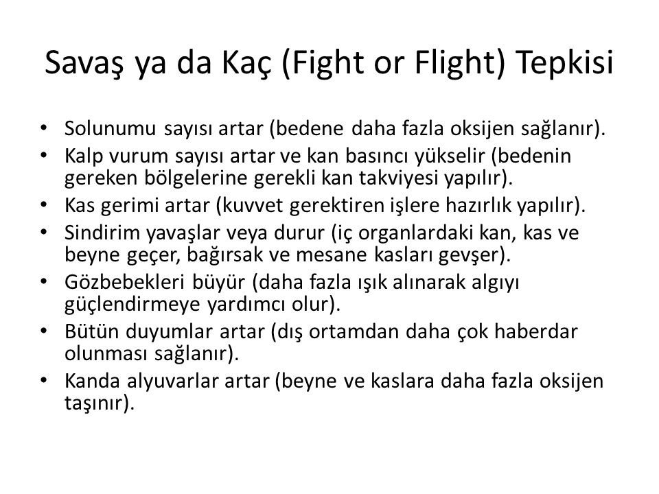 Savaş ya da Kaç (Fight or Flight) Tepkisi Solunumu sayısı artar (bedene daha fazla oksijen sağlanır). Kalp vurum sayısı artar ve kan basıncı yükselir