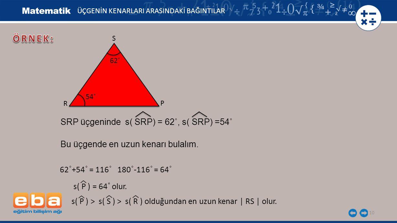 10 ÜÇGENİN KENARLARI ARASINDAKİ BAĞINTILAR S P R 62˚ 54˚ SRP üçgeninde s( SRP) = 62˚, s( SRP) =54˚ Bu üçgende en uzun kenarı bulalım. 62 ˚ +54 ˚ = 116