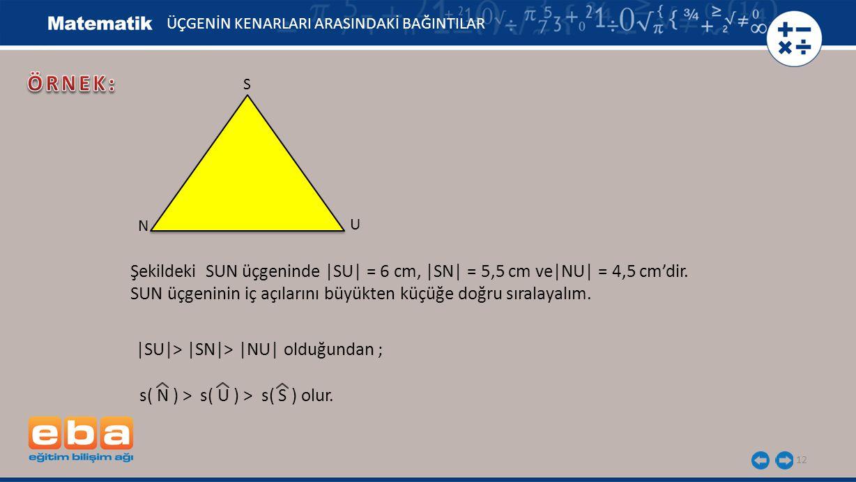 12 ÜÇGENİN KENARLARI ARASINDAKİ BAĞINTILAR S U N Şekildeki SUN üçgeninde |SU| = 6 cm, |SN| = 5,5 cm ve|NU| = 4,5 cm'dir. SUN üçgeninin iç açılarını bü