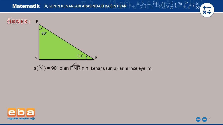 5 ÜÇGENİN KENARLARI ARASINDAKİ BAĞINTILAR P R N 60˚ 30˚ s( N ) = 90˚ olan PNR nin kenar uzunluklarını inceleyelim.