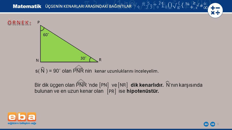 6 ÜÇGENİN KENARLARI ARASINDAKİ BAĞINTILAR P R N 60˚ Bir dik üçgen olan PNR 'nde ve dik kenarlıdır. N'nın karşısında bulunan ve en uzun kenar olan ise