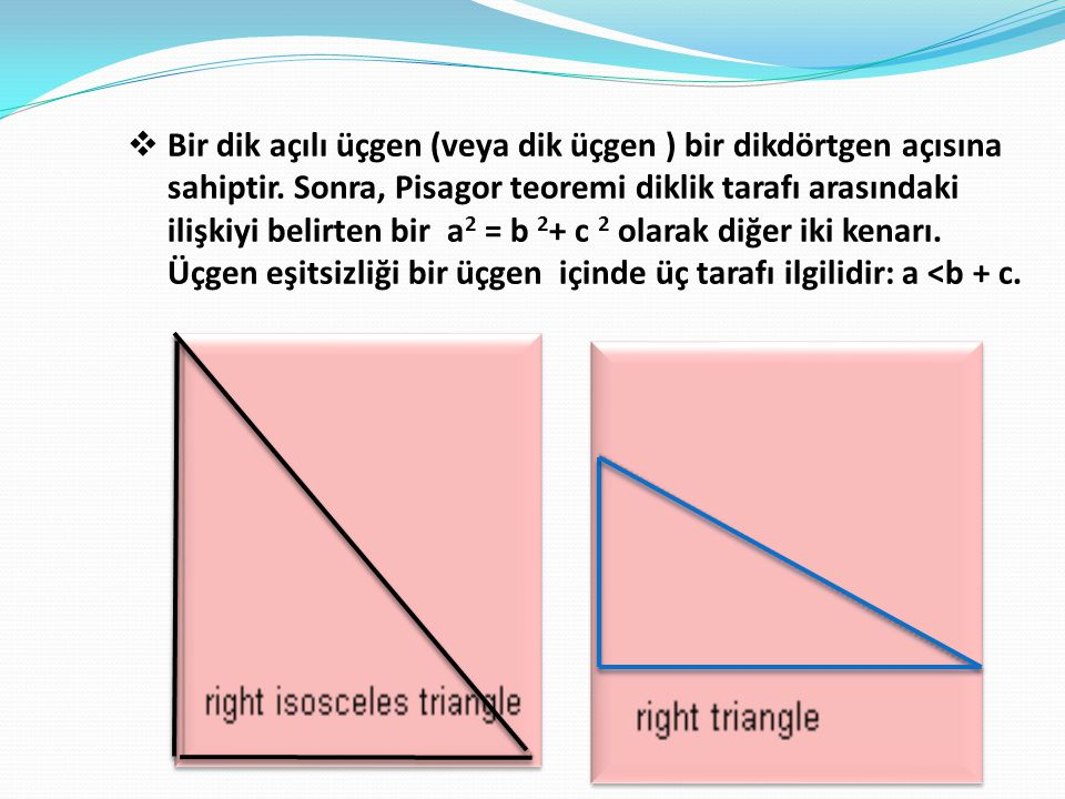  Bir dik açılı üçgen (veya dik üçgen ) bir dikdörtgen açısına sahiptir. Sonra, Pisagor teoremi diklik tarafı arasındaki ilişkiyi belirten bir a 2 = b