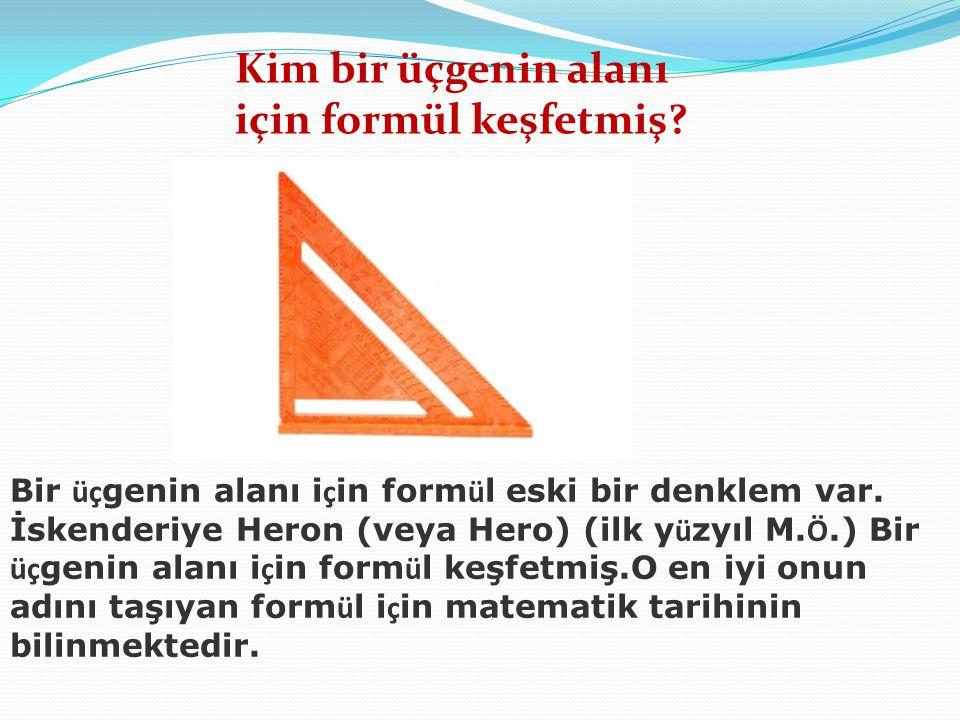 Kim bir üçgenin alanı için formül keşfetmiş? Bir üç genin alanı i ç in form ü l eski bir denklem var. İskenderiye Heron (veya Hero) (ilk y ü zyıl M. Ö