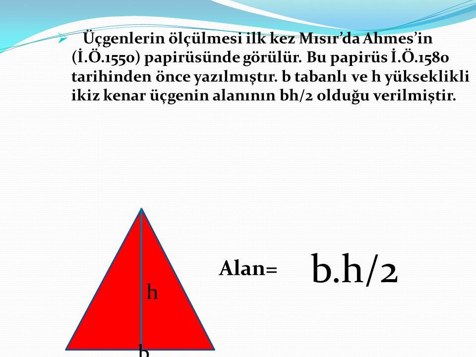  Üçgenlerin ölçülmesi ilk kez Mısır'da Ahmes'in (İ.Ö.1550) papirüsünde görülür. Bu papirüs İ.Ö.1580 tarihinden önce yazılmıştır. b tabanlı ve h yükse