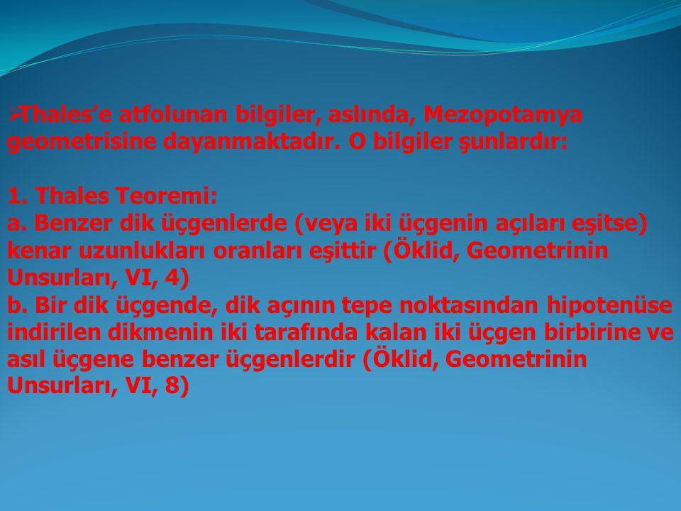  Thales'e atfolunan bilgiler, aslında, Mezopotamya geometrisine dayanmaktadır. O bilgiler şunlardır: 1. Thales Teoremi: a. Benzer dik üçgenlerde (vey