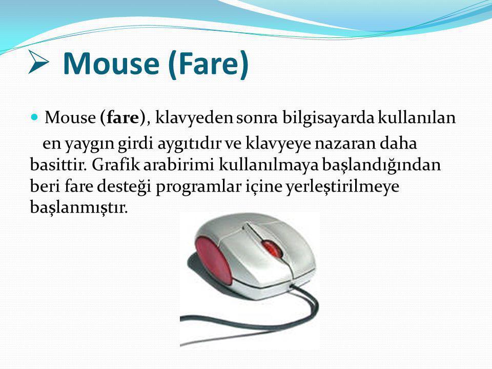  Mouse (Fare) Mouse (fare), klavyeden sonra bilgisayarda kullanılan en yaygın girdi aygıtıdır ve klavyeye nazaran daha basittir. Grafik arabirimi kul
