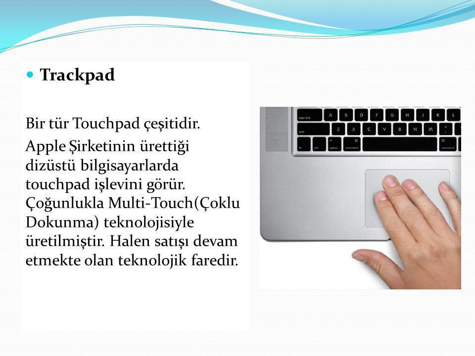 Trackpad Bir tür Touchpad çeşitidir. Apple Şirketinin ürettiği dizüstü bilgisayarlarda touchpad işlevini görür. Çoğunlukla Multi-Touch(Çoklu Dokunma)