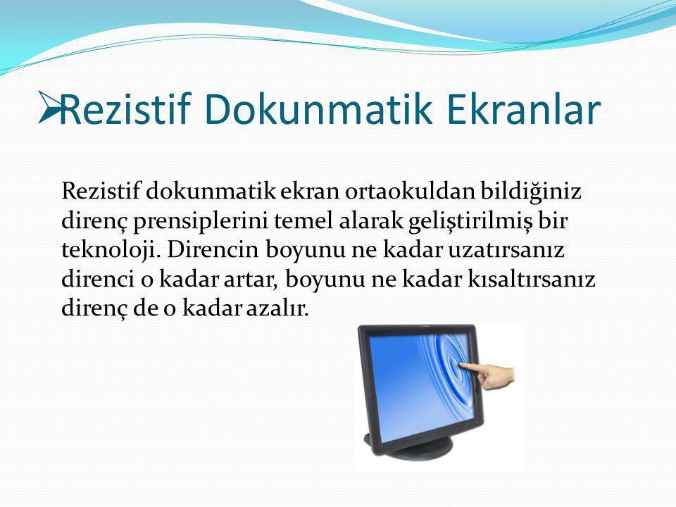  Rezistif Dokunmatik Ekranlar Rezistif dokunmatik ekran ortaokuldan bildiğiniz direnç prensiplerini temel alarak geliştirilmiş bir teknoloji. Direnci