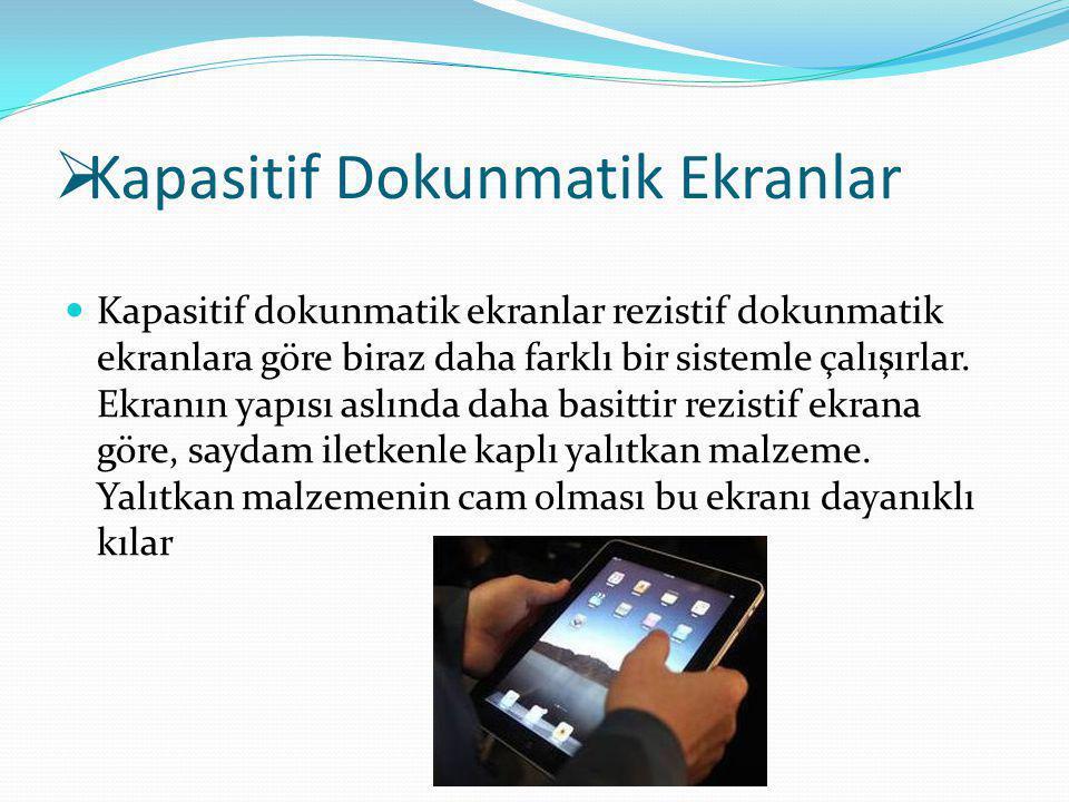  Kapasitif Dokunmatik Ekranlar Kapasitif dokunmatik ekranlar rezistif dokunmatik ekranlara göre biraz daha farklı bir sistemle çalışırlar. Ekranın ya