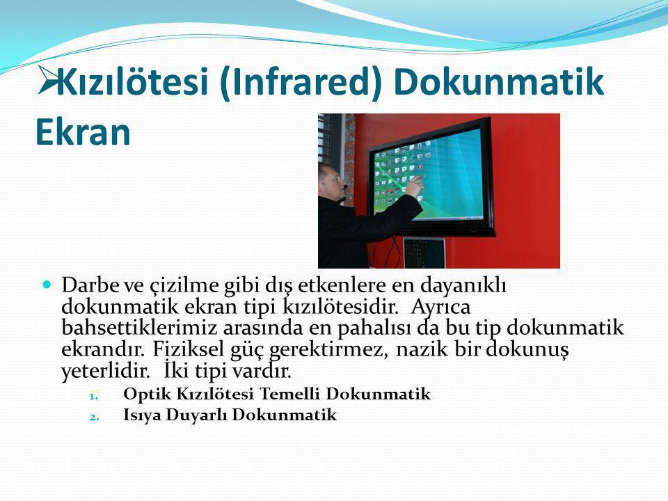  Kızılötesi (Infrared) Dokunmatik Ekran Darbe ve çizilme gibi dış etkenlere en dayanıklı dokunmatik ekran tipi kızılötesidir. Ayrıca bahsettiklerimiz