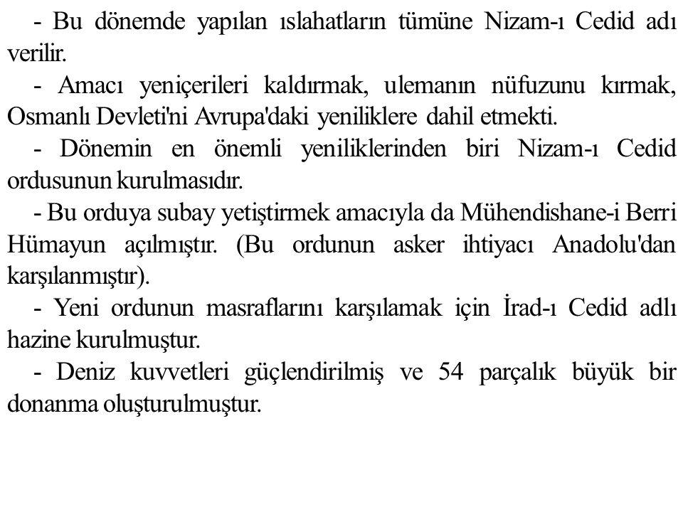 - Bu dönemde yapılan ıslahatların tümüne Nizam-ı Cedid adı verilir. - Amacı yeniçerileri kaldırmak, ulemanın nüfuzunu kırmak, Osmanlı Devleti'ni Avrup