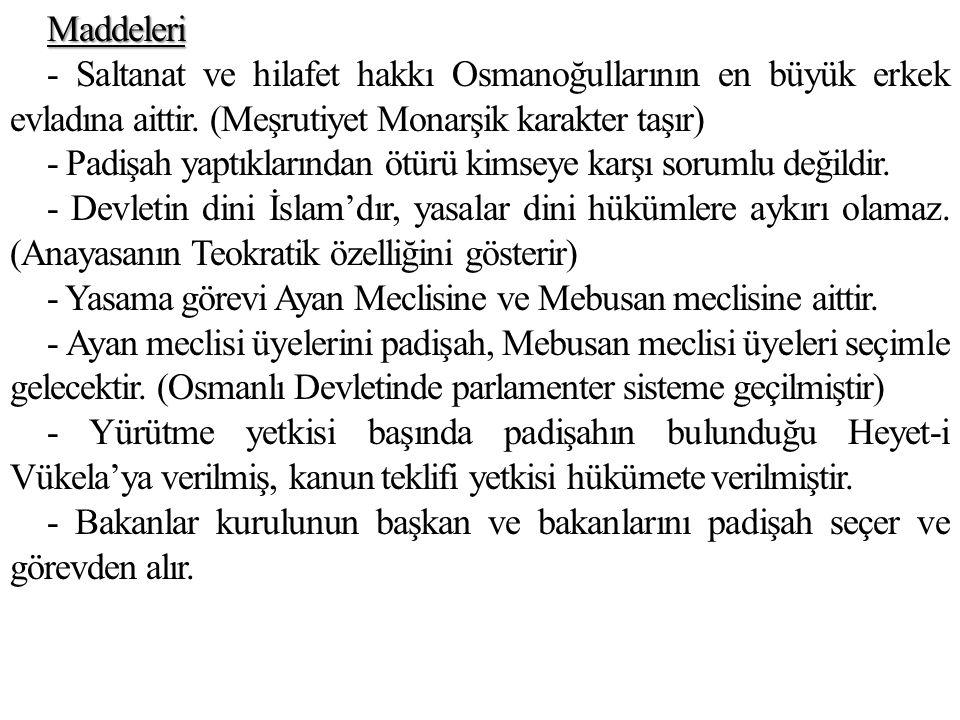 Maddeleri - Saltanat ve hilafet hakkı Osmanoğullarının en büyük erkek evladına aittir. (Meşrutiyet Monarşik karakter taşır) - Padişah yaptıklarından ö