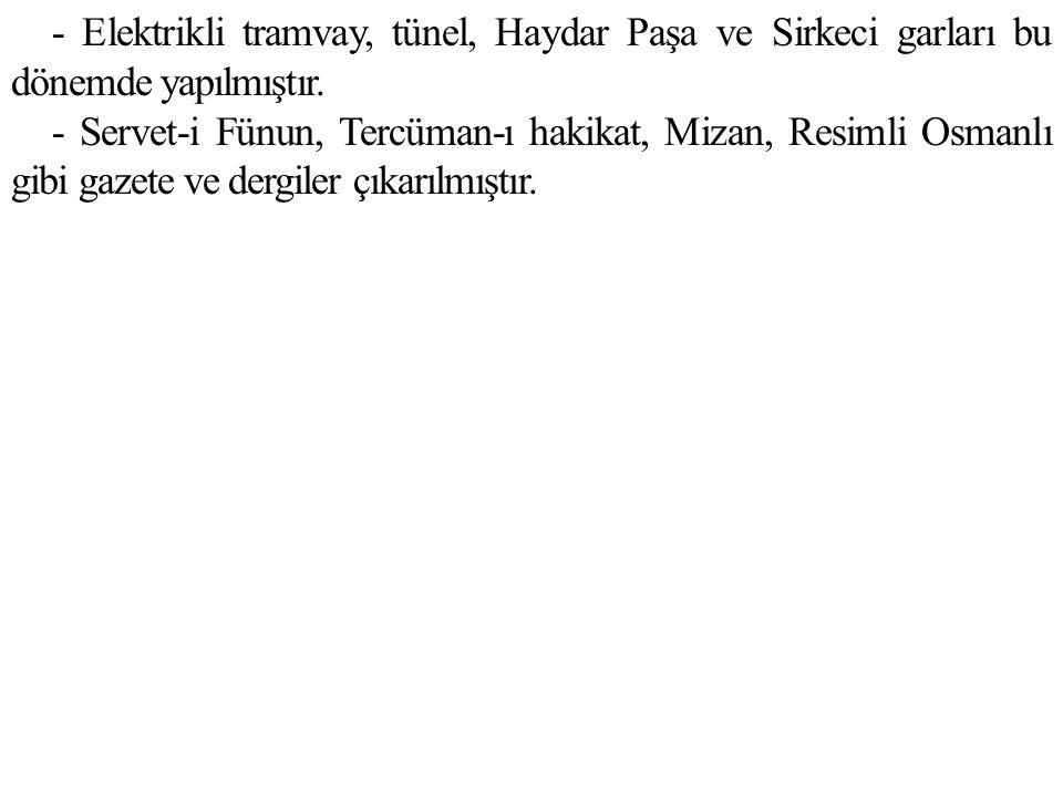 - Elektrikli tramvay, tünel, Haydar Paşa ve Sirkeci garları bu dönemde yapılmıştır. - Servet-i Fünun, Tercüman-ı hakikat, Mizan, Resimli Osmanlı gibi