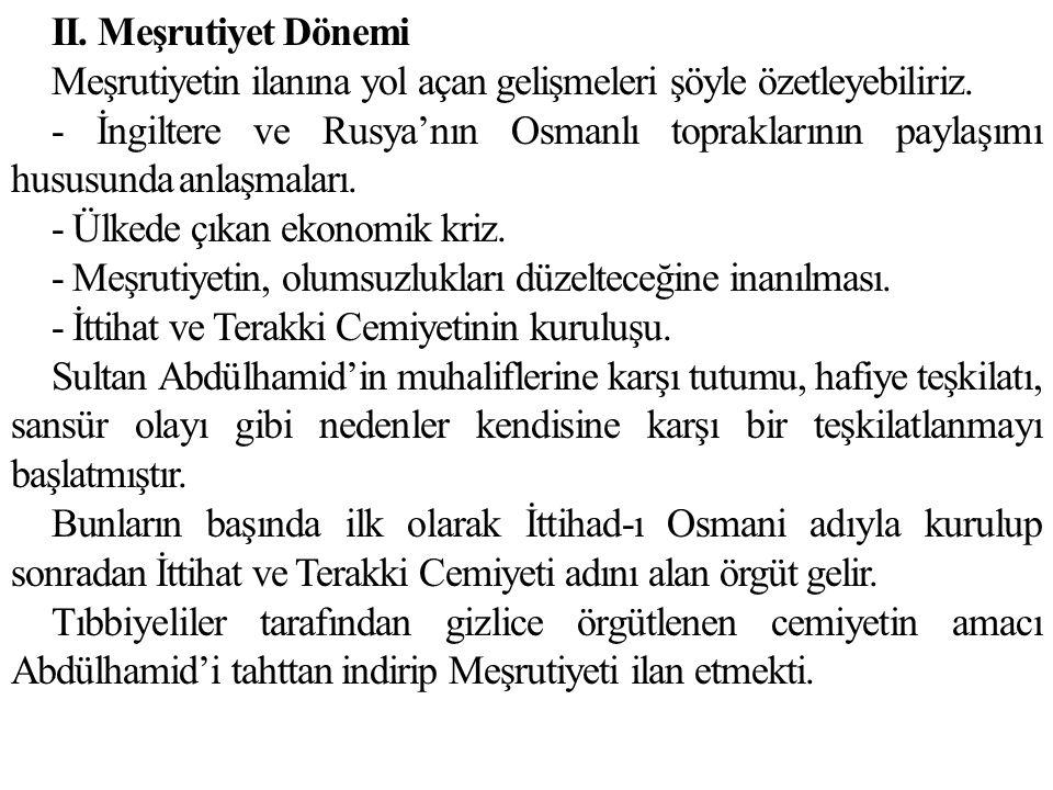 II. Meşrutiyet Dönemi Meşrutiyetin ilanına yol açan gelişmeleri şöyle özetleyebiliriz. - İngiltere ve Rusya'nın Osmanlı topraklarının paylaşımı hususu