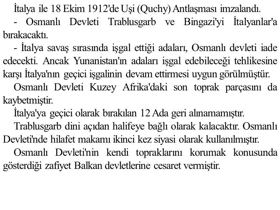 İtalya ile 18 Ekim 1912'de Uşi (Quchy) Antlaşması imzalandı. - Osmanlı Devleti Trablusgarb ve Bingazi'yi İtalyanlar'a bırakacaktı. - İtalya savaş sıra