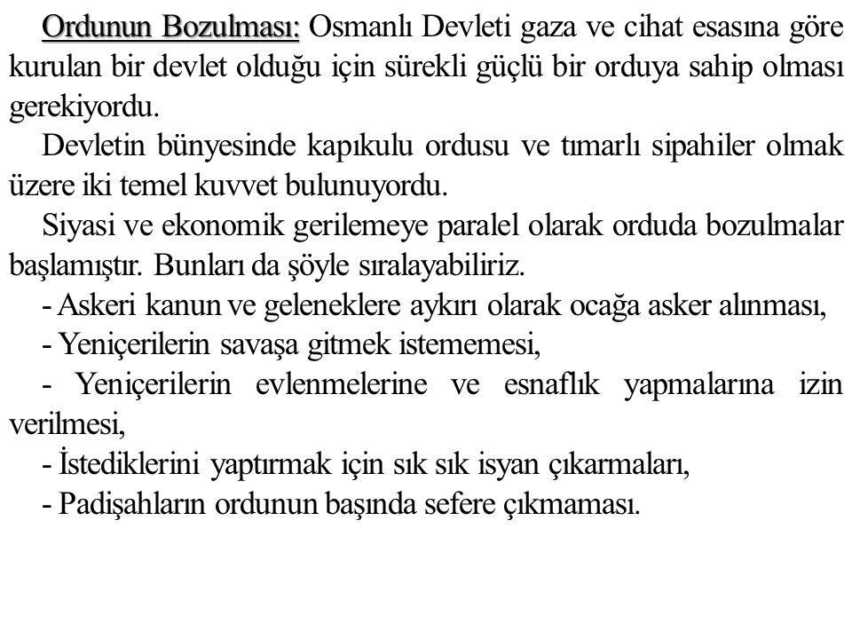 Ordunun Bozulması: Ordunun Bozulması: Osmanlı Devleti gaza ve cihat esasına göre kurulan bir devlet olduğu için sürekli güçlü bir orduya sahip olması