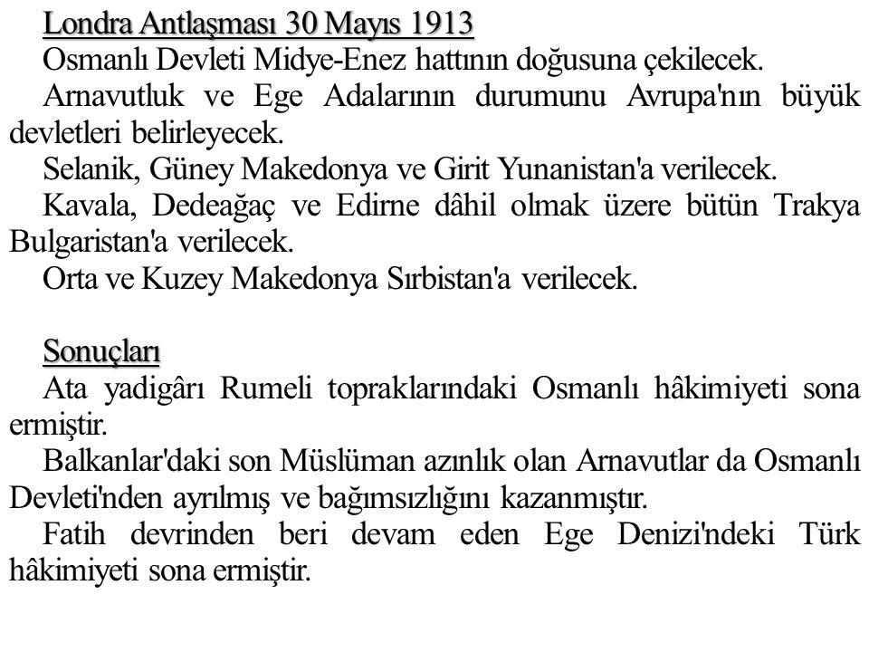 Londra Antlaşması 30 Mayıs 1913 Osmanlı Devleti Midye-Enez hattının doğusuna çekilecek. Arnavutluk ve Ege Adalarının durumunu Avrupa'nın büyük devletl