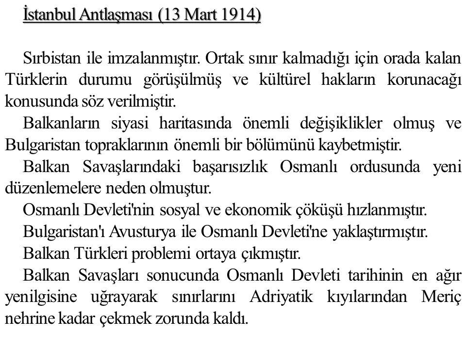 İstanbul Antlaşması (13 Mart 1914) Sırbistan ile imzalanmıştır. Ortak sınır kalmadığı için orada kalan Türklerin durumu görüşülmüş ve kültürel hakları