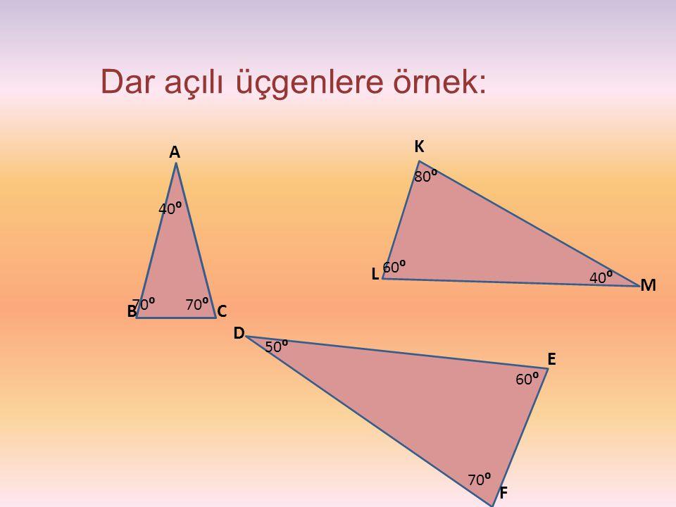 Dar açılı üçgenlere örnek: D E CB A M L K F 40⁰ 70⁰ 40⁰ 80⁰ 60⁰ 70⁰ 60⁰ 50⁰