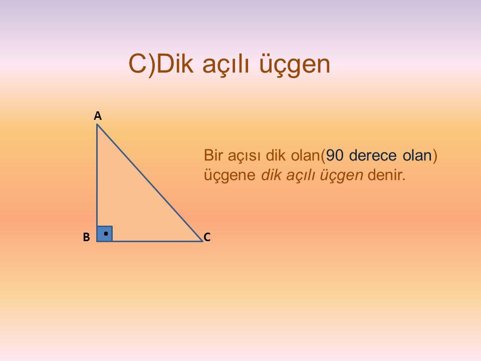 C)Dik açılı üçgen Bir açısı dik olan(90 derece olan) üçgene dik açılı üçgen denir. CB A.