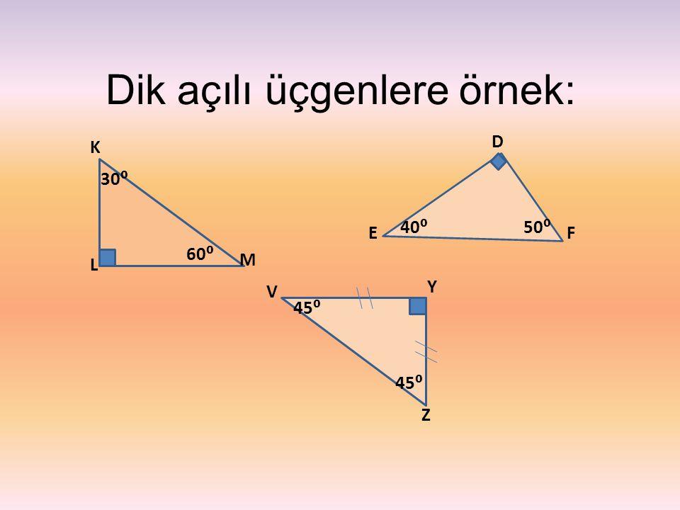 Dik açılı üçgenlere örnek: L D M FE V Y Z K 30⁰ 40⁰ 60⁰ 45⁰ 50⁰ 45⁰