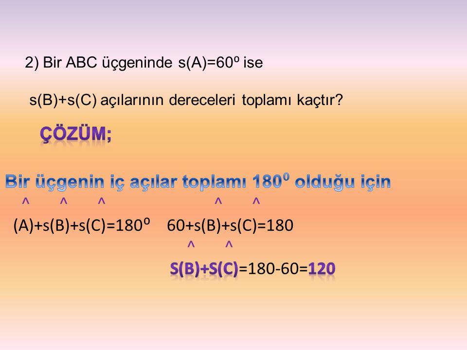 2) Bir ABC üçgeninde s(A)=60 ⁰ ise s(B)+s(C) açılarının dereceleri toplamı kaçtır?