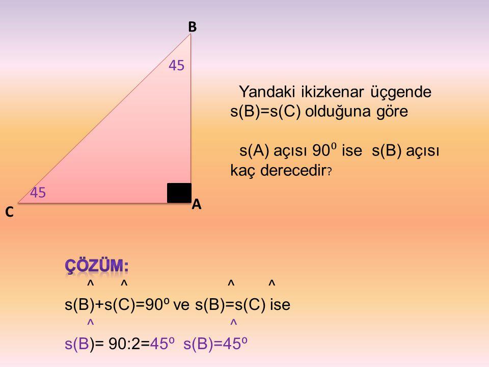 C B A Yandaki ikizkenar üçgende s(B)=s(C) olduğuna göre s(A) açısı 90 ⁰ ise s(B) açısı kaç derecedir ? 45