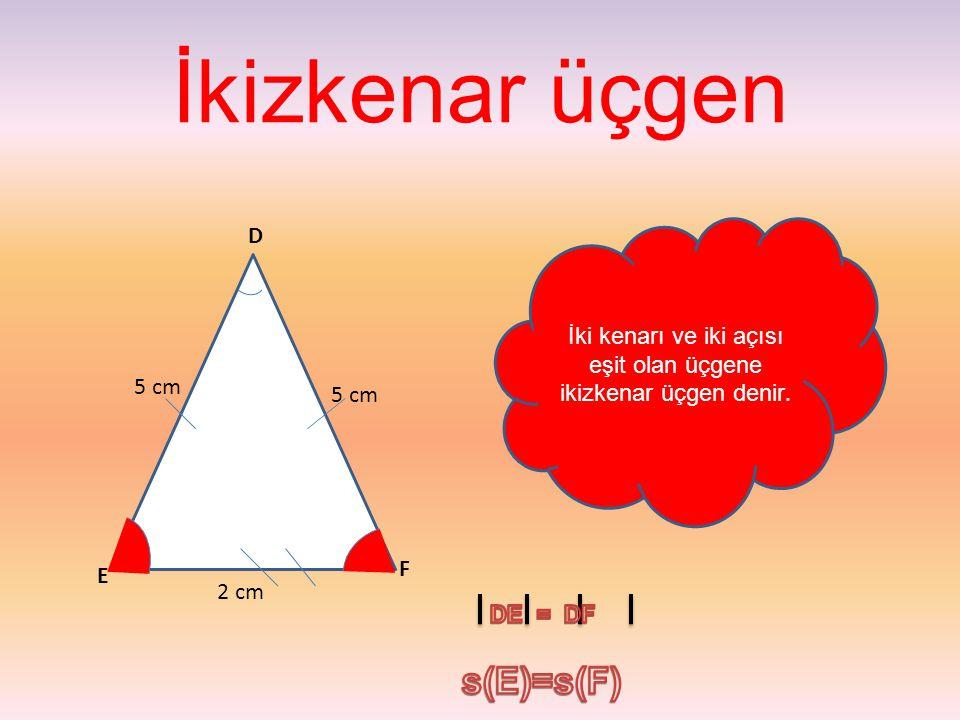 İkizkenar üçgen İki kenarı ve iki açısı eşit olan üçgene ikizkenar üçgen denir. F E D 5 cm 2 cm 5 cm
