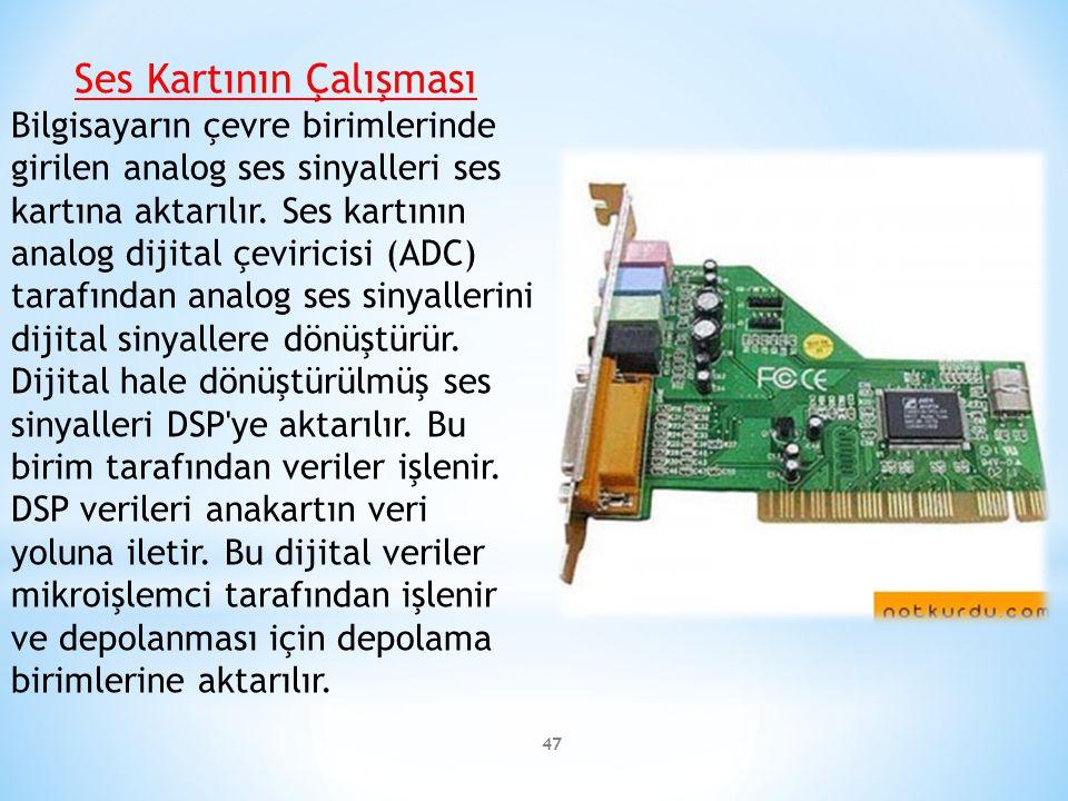 47 Ses Kartının Çalışması Bilgisayarın çevre birimlerinde girilen analog ses sinyalleri ses kartına aktarılır. Ses kartının analog dijital çeviricisi