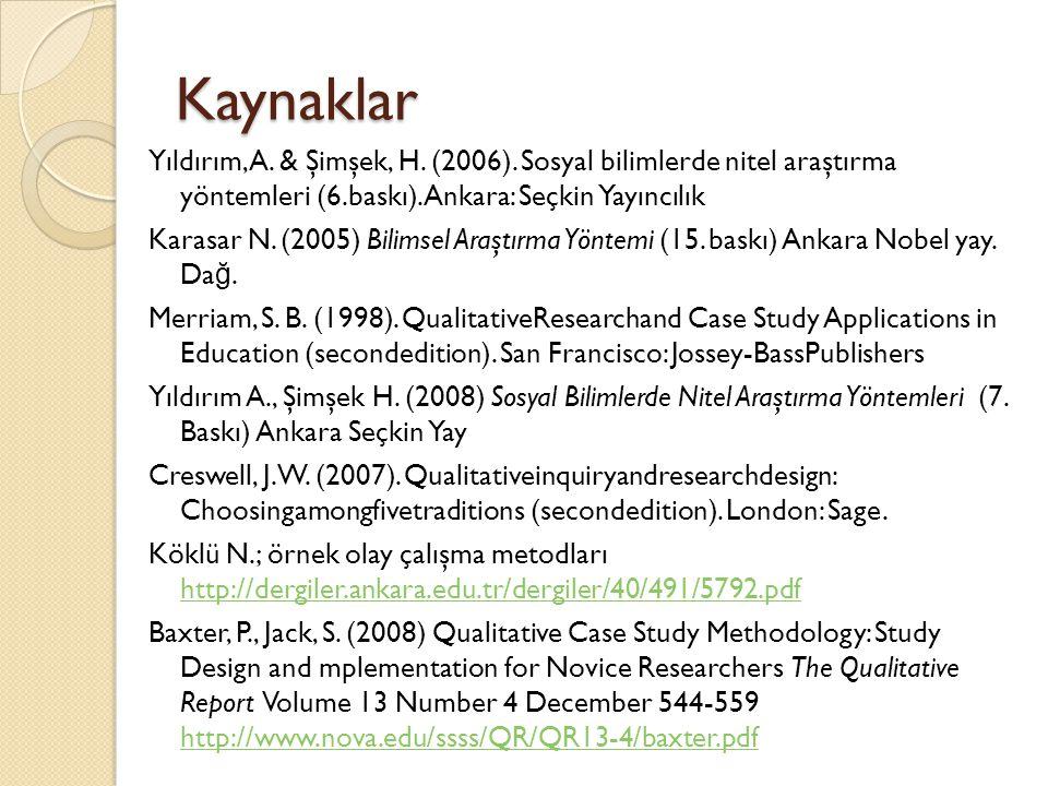 Kaynaklar Yıldırım, A. & Şimşek, H. (2006). Sosyal bilimlerde nitel araştırma yöntemleri (6.baskı). Ankara: Seçkin Yayıncılık Karasar N. (2005) Bilims