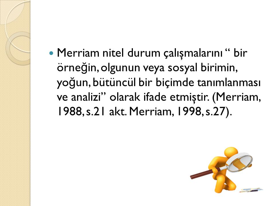 """Merriam nitel durum çalışmalarını """" bir örne ğ in, olgunun veya sosyal birimin, yo ğ un, bütüncül bir biçimde tanımlanması ve analizi"""" olarak ifade et"""