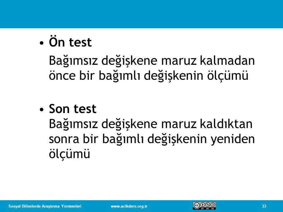 33Sosyal Bilimlerde Araştırma Yöntemleriwww.acikders.org.tr Ön test Bağımsız değişkene maruz kalmadan önce bir bağımlı değişkenin ölçümü Son test Bağımsız değişkene maruz kaldıktan sonra bir bağımlı değişkenin yeniden ölçümü