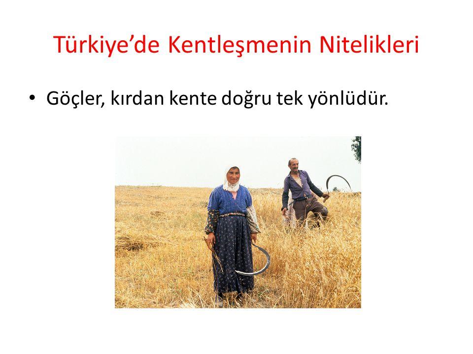 Türkiye'de Kentleşmenin Nitelikleri Göçler, kırdan kente doğru tek yönlüdür.