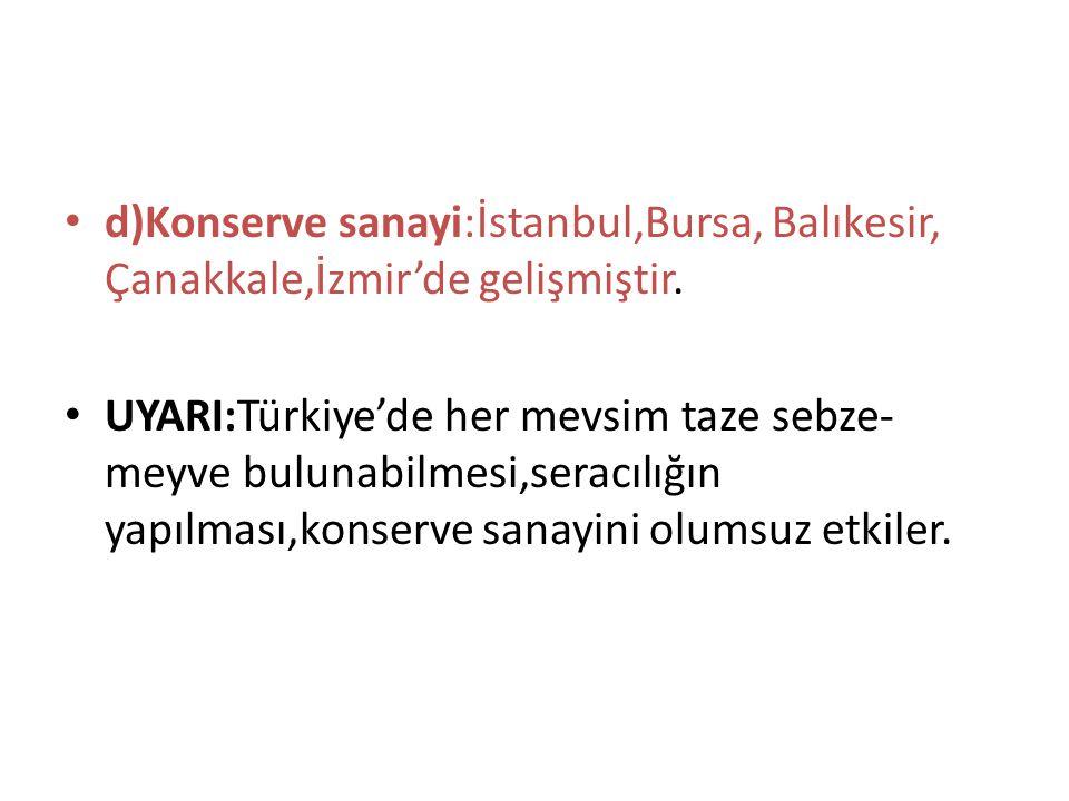 d)Konserve sanayi:İstanbul,Bursa, Balıkesir, Çanakkale,İzmir'de gelişmiştir. UYARI:Türkiye'de her mevsim taze sebze- meyve bulunabilmesi,seracılığın y