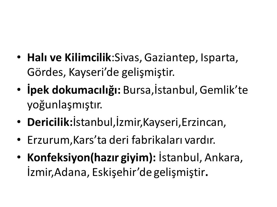 Halı ve Kilimcilik:Sivas, Gaziantep, Isparta, Gördes, Kayseri'de gelişmiştir. İpek dokumacılığı: Bursa,İstanbul, Gemlik'te yoğunlaşmıştır. Dericilik:İ